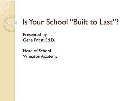 "Is Your School ""Built to Last""? Presented by: Gene Frost, Ed.D. Head of School Wheaton Academy."