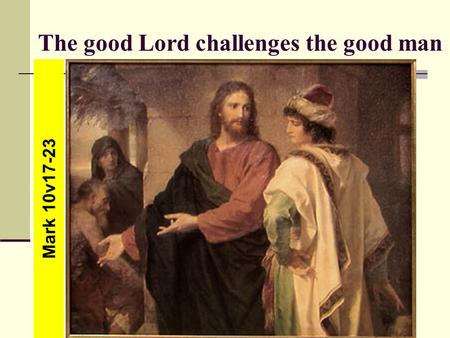 The good Lord challenges the good man Mark 10v17-23.