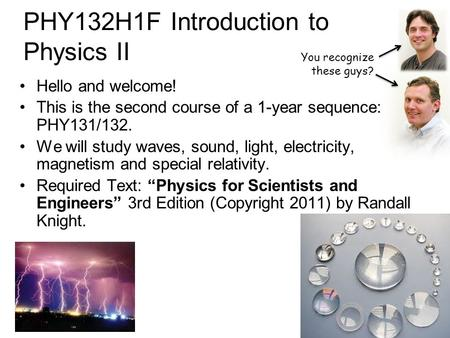 PHY132H1F Introduction to Physics II Hello and welcome! This is the second course of a 1-year sequence: PHY131/132. We will study waves, sound, light,