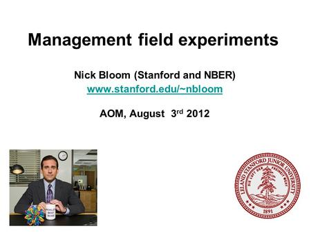 Management field experiments Nick Bloom (Stanford and NBER) www.stanford.edu/~nbloom AOM, August 3 rd 2012.