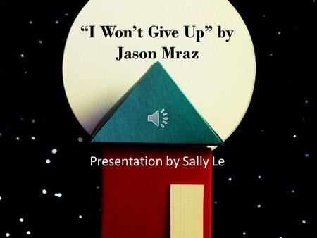 """I Won't Give Up"" by Jason Mraz Presentation by Sally Le."