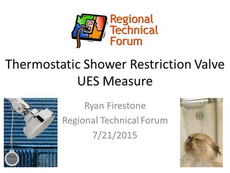 Thermostatic Shower Restriction Valve UES Measure Ryan Firestone Regional Technical Forum 7/21/2015.