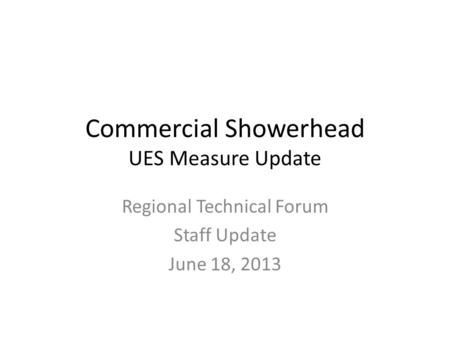 Commercial Showerhead UES Measure Update Regional Technical Forum Staff Update June 18, 2013.