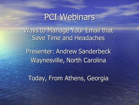 PCI Webinars Ways to Manage Your Email that Save Time and Headaches Presenter: Andrew Sanderbeck Waynesville, North Carolina Today, From Athens, Georgia.