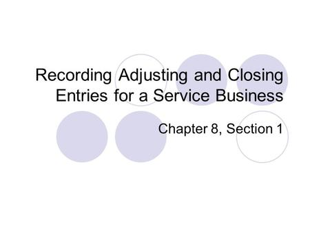 Recording Adjusting and Closing Entries for a Service Business Chapter 8, Section 1.