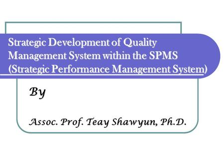 By Assoc. Prof. Teay Shawyun, Ph.D. Strategic Development of Quality Management System within the SPMS (Strategic Performance Management System)