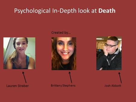 Psychological In-Depth look at Death Created by… Lauren Straber Brittany Stephens Josh Abbott.