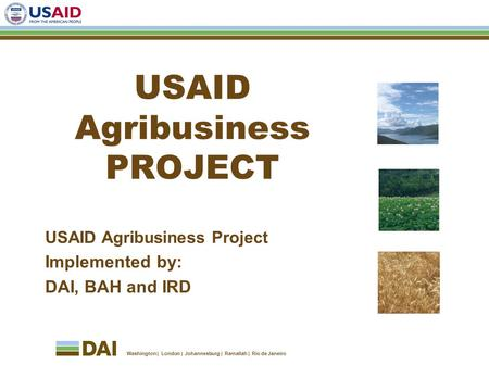 Washington London Johannesburg Ramallah Rio de Janeiro USAID Agribusiness PROJECT USAID Agribusiness Project Implemented by: DAI, BAH and IRD.