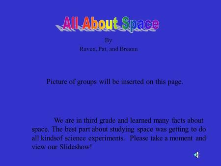 By Raven, Pat, and Breann Picture of groups will be inserted on this page. We are in third grade and learned many facts about space. The best part about.