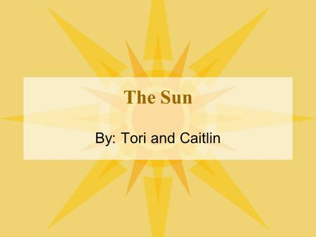 The Sun By: Tori and Caitlin. SHINNING STAR The Sun is the star at the center of the Solar System. It has a diameter of about 1,392,000 km, about 109.