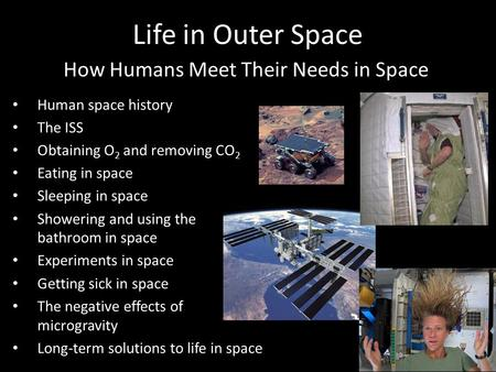 Human space history The ISS Obtaining O 2 and removing CO 2 Eating in space Sleeping in space Showering and using the bathroom in space Experiments in.