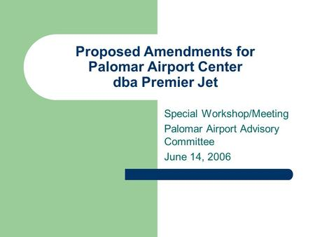 Proposed Amendments for Palomar Airport Center dba Premier Jet Special Workshop/Meeting Palomar Airport Advisory Committee June 14, 2006.