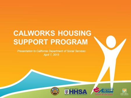 CALWORKS HOUSING SUPPORT PROGRAM Presentation to California Department of Social Services April 7, 2015.