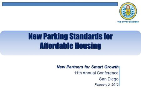 New Partners for Smart Growth 11th Annual Conference San Diego February 2, 2012 New Parking Standards for Affordable Housing.