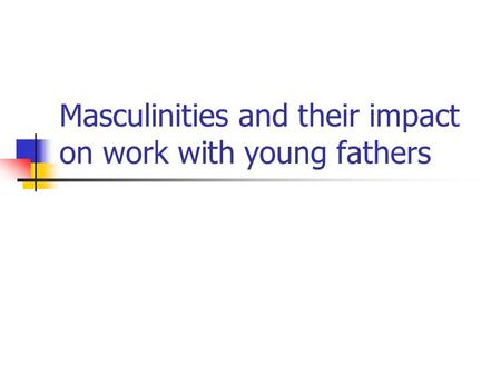 Masculinities and their impact on work with young fathers.
