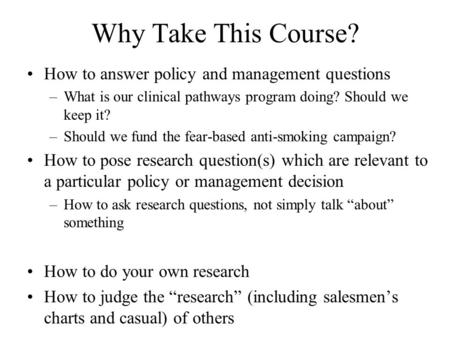 Why Take This Course? How to answer policy and management questions –What is our clinical pathways program doing? Should we keep it? –Should we fund the.