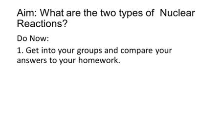 Aim: What are the two types of Nuclear Reactions? Do Now: 1. Get into your groups and compare your answers to your homework.