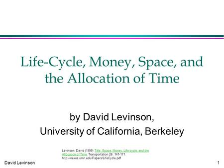 David Levinson 1 Life-Cycle, Money, Space, and the Allocation of Time by David Levinson, University of California, Berkeley Levinson, David (1999) Title: