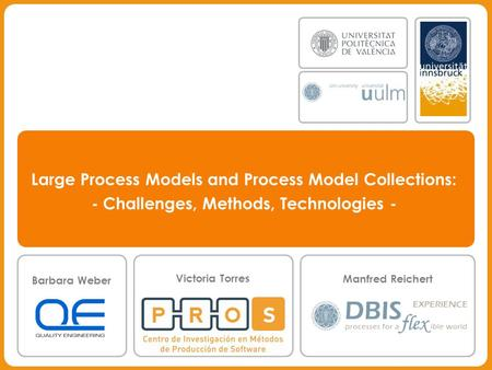 Manfred Reichert, Barbara Weber, Victoria Torres Large Process Models and Process Model Collections: - Challenges, Methods, Technologies - Barbara Weber.