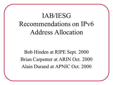IAB/IESG Recommendations on IPv6 Address Allocation Bob Hinden at RIPE Sept. 2000 Brian Carpenter at ARIN Oct. 2000 Alain Durand at APNIC Oct. 2000.