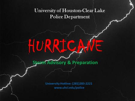 University of Houston-Clear Lake Police Department HURRICANE Storm Advisory & Preparation University Hotline: (281)283-2221 www.uhcl.edu/police.