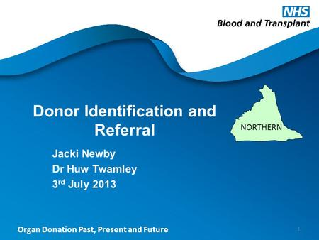Organ Donation Past, Present and Future Donor Identification and Referral Jacki Newby Dr Huw Twamley 3 rd July 2013 1 NORTHERN.
