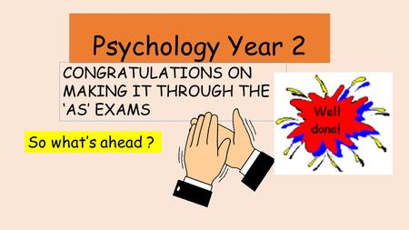 Psychology Year 2 CONGRATULATIONS ON MAKING IT THROUGH THE 'AS' EXAMS So what's ahead ?