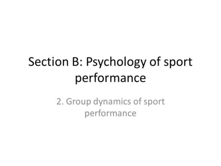 Section B: Psychology of sport performance 2. Group dynamics of sport performance.