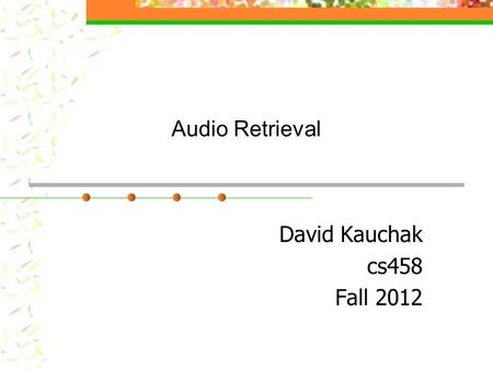 "Audio Retrieval David Kauchak cs458 Fall 2012. Administrative Assignment 4 Two parts Midterm Average:52.8 Median:52 High:57 In-class ""quiz"": 11/13."