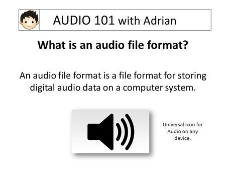 AUDIO 101 with Adrian What is an audio file format? An audio file format is a file format for storing digital audio data on a computer system. Universal.