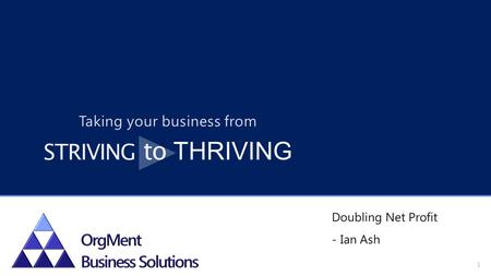 Doubling Net Profit - Ian Ash 1 Taking your business from STRIVING to THRIVING.