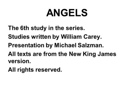 ANGELS The 6th study in the series. Studies written by William Carey. Presentation by Michael Salzman. All texts are from the New King James version. All.