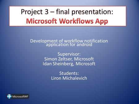 Development of workflow notification application for android Supervisor: Simon Zeltser, Microsoft Idan Sheinberg, Microsoft Students: Liron Michalevich.
