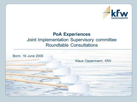 PoA Experiences Joint Implementation Supervisory committee Roundtable Consultations Bonn, 16 June 2009 Klaus Oppermann, KfW.