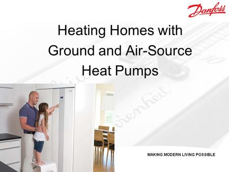 MAKING MODERN LIVING POSSIBLE Heating Homes with Ground and Air-Source Heat Pumps.