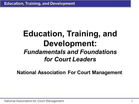 Insert Course Title Here National Association for Court Management Education, Training, and Development 1 Education, Training, and Development: Fundamentals.