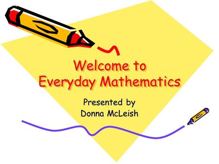 Welcome to Everyday Mathematics Presented by Donna McLeish.