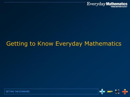 SETTING THE STANDARD Getting to Know Everyday Mathematics.