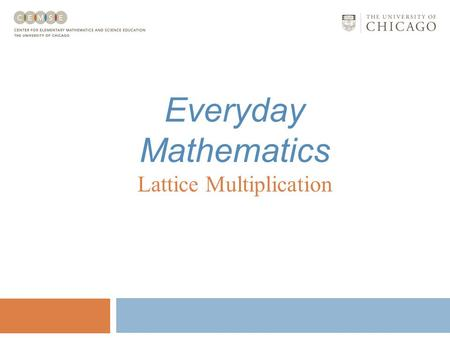Everyday Mathematics Lattice Multiplication Lattice Multiplication Everyday Mathematics Lattice multiplication involves: Using basic facts knowledge;