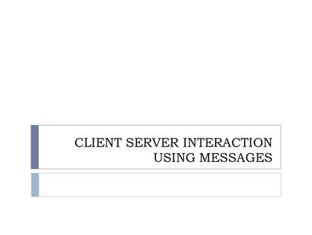 CLIENT SERVER INTERACTION USING MESSAGES. Introduction  The best choice for client server.  The interaction mechanisms remain similar.  Event loops.