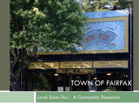 TOWN OF FAIRFAX Local Sales Tax : A Community Discussion TOWN OF FAIRFAX.