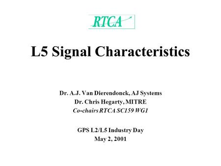 L5 Signal Characteristics Dr. A.J. Van Dierendonck, AJ Systems Dr. Chris Hegarty, MITRE Co-chairs RTCA SC159 WG1 GPS L2/L5 Industry Day May 2, 2001.