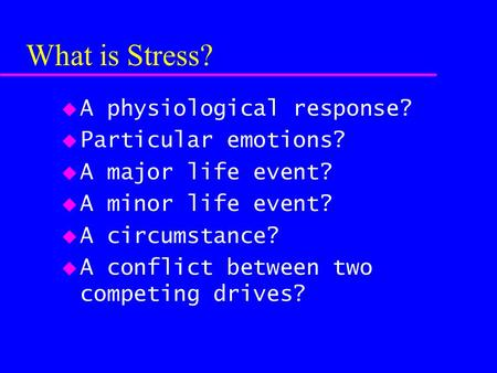 What is Stress? u A physiological response? u Particular emotions? u A major life event? u A minor life event? u A circumstance? u A conflict between two.
