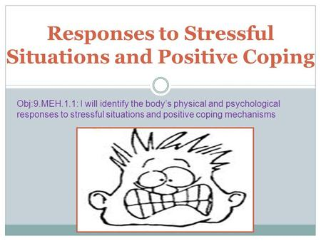 Responses to Stressful Situations and Positive Coping Obj:9.MEH.1.1: I will identify the body's physical and psychological responses to stressful situations.