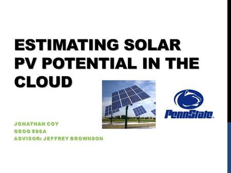 ESTIMATING SOLAR PV POTENTIAL IN THE CLOUD JONATHAN COY GEOG 596A ADVISOR: JEFFREY BROWNSON.
