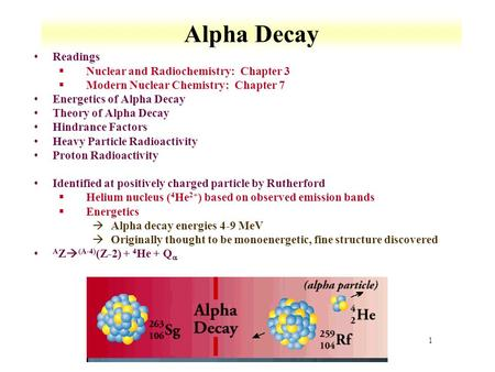 1 Alpha Decay Readings §Nuclear and Radiochemistry: Chapter 3 §Modern Nuclear Chemistry: Chapter 7 Energetics of Alpha Decay Theory of Alpha Decay Hindrance.