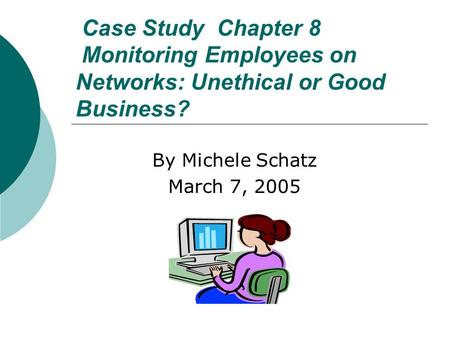 Case Study Chapter 8 Monitoring Employees on Networks: Unethical or Good Business? By Michele Schatz March 7, 2005.