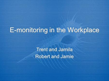 E-monitoring in the Workplace Trent and Jamila Robert and Jamie Trent and Jamila Robert and Jamie.