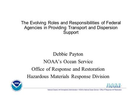 The Evolving Roles and Responsibilities of Federal Agencies in Providing Transport and Dispersion Support Debbie Payton NOAA's Ocean Service Office of.