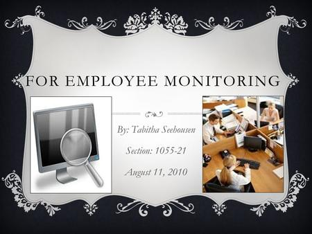 FOR EMPLOYEE MONITORING By: Tabitha Seehousen Section: 1055-21 August 11, 2010.